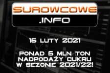 Surowcowe.info 15 luty 2021 – ponad 5 mln ton nadpodaży cukru w sezonie 2021/22!